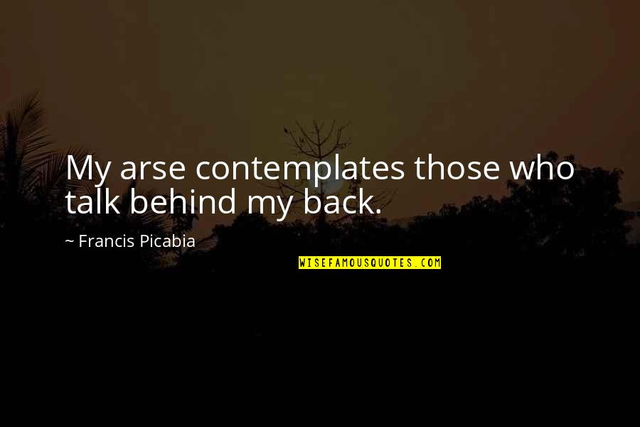 Arse Quotes By Francis Picabia: My arse contemplates those who talk behind my