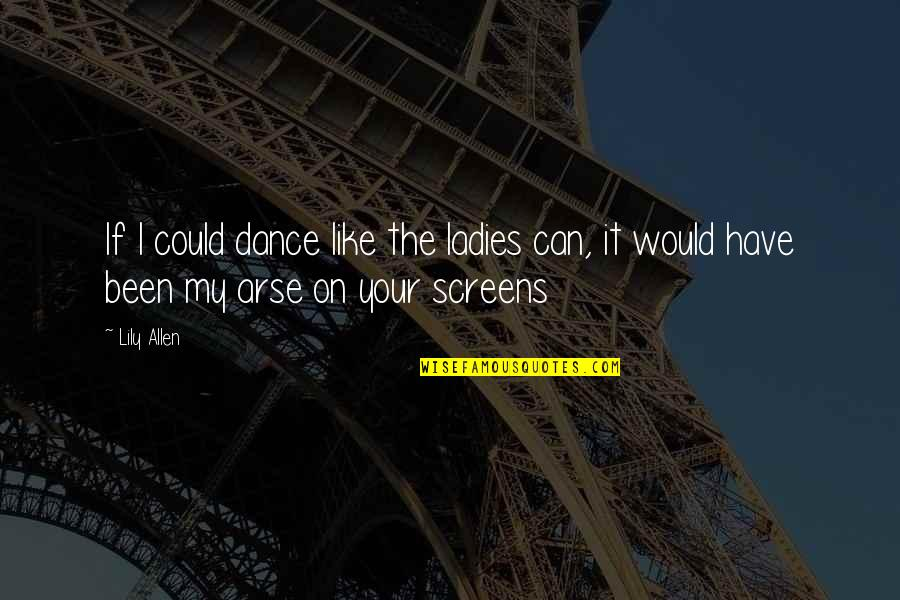 Arse Quotes By Lily Allen: If I could dance like the ladies can,