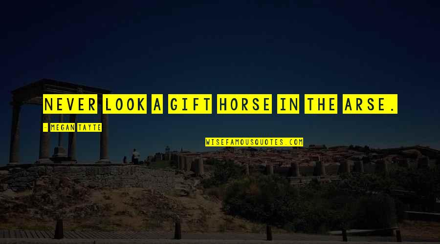 Arse Quotes By Megan Tayte: Never look a gift horse in the arse.