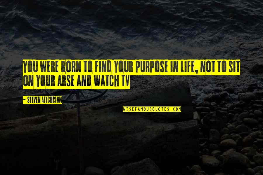Arse Quotes By Steven Aitchison: You were born to find your purpose in
