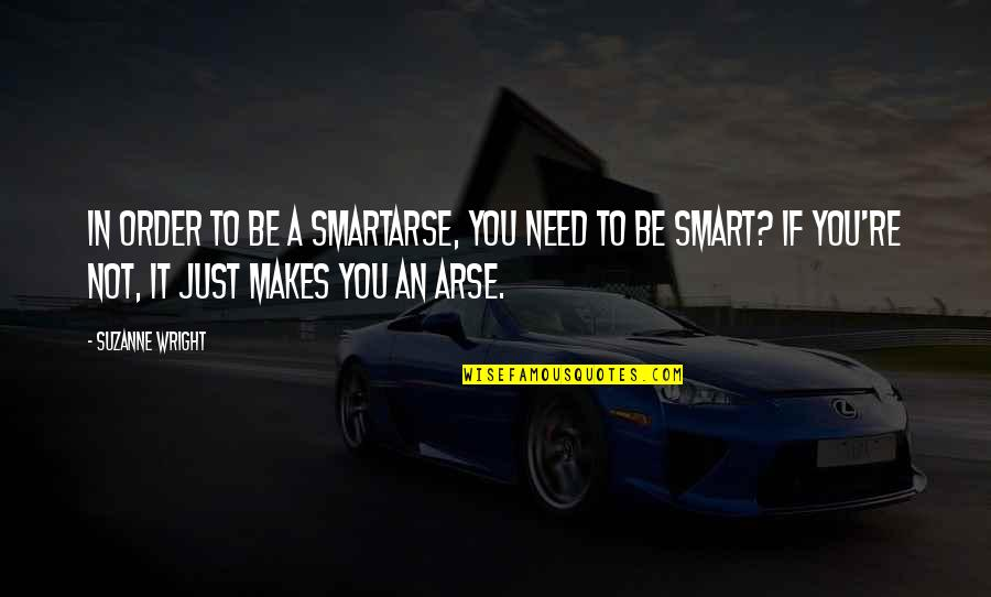 Arse Quotes By Suzanne Wright: In order to be a smartarse, you need