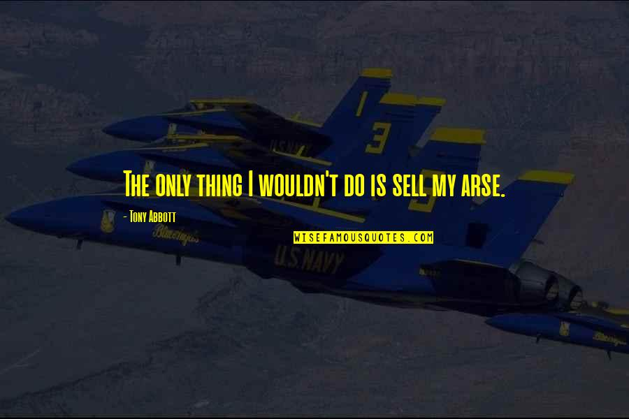 Arse Quotes By Tony Abbott: The only thing I wouldn't do is sell