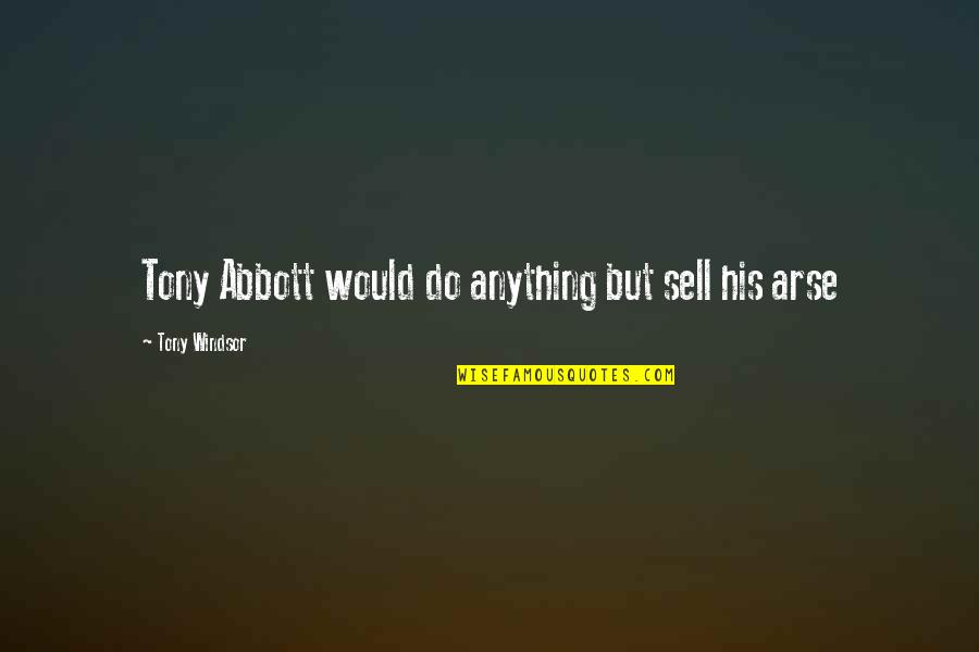 Arse Quotes By Tony Windsor: Tony Abbott would do anything but sell his