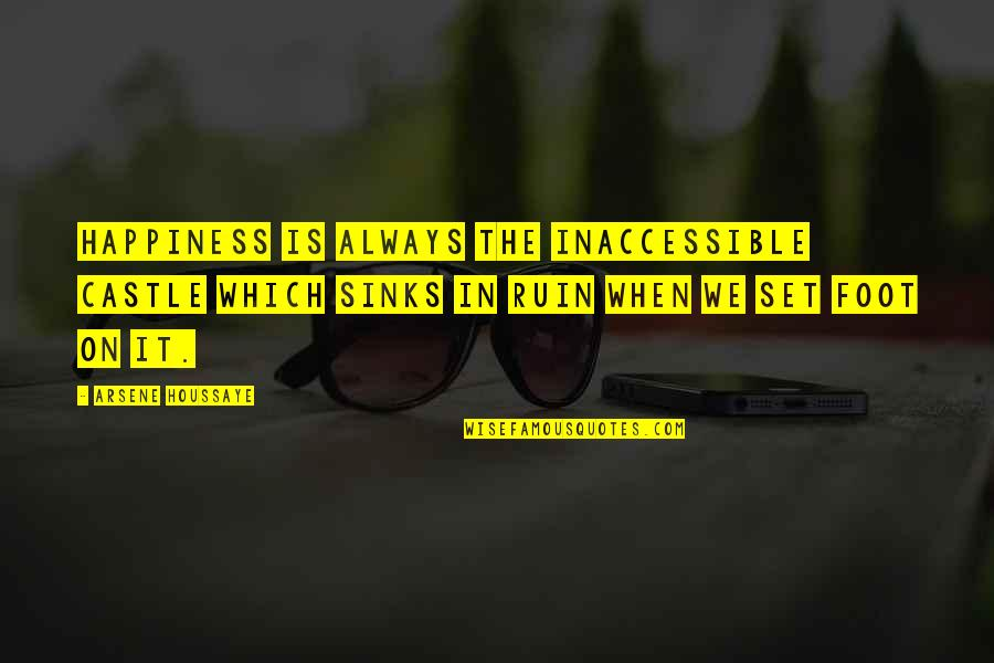 Arsene Houssaye Quotes By Arsene Houssaye: Happiness is always the inaccessible castle which sinks