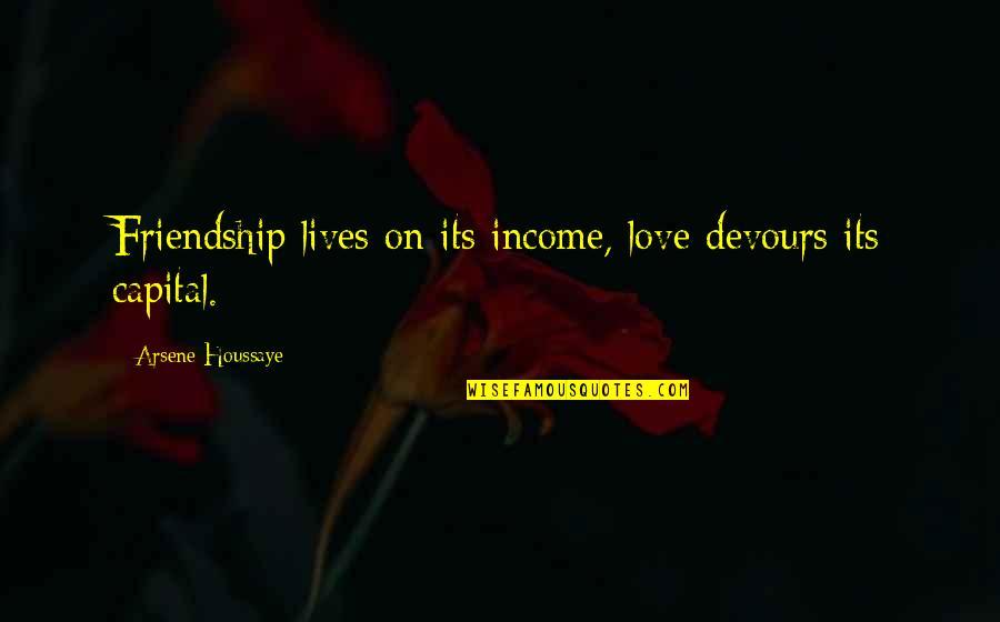 Arsene Houssaye Quotes By Arsene Houssaye: Friendship lives on its income, love devours its
