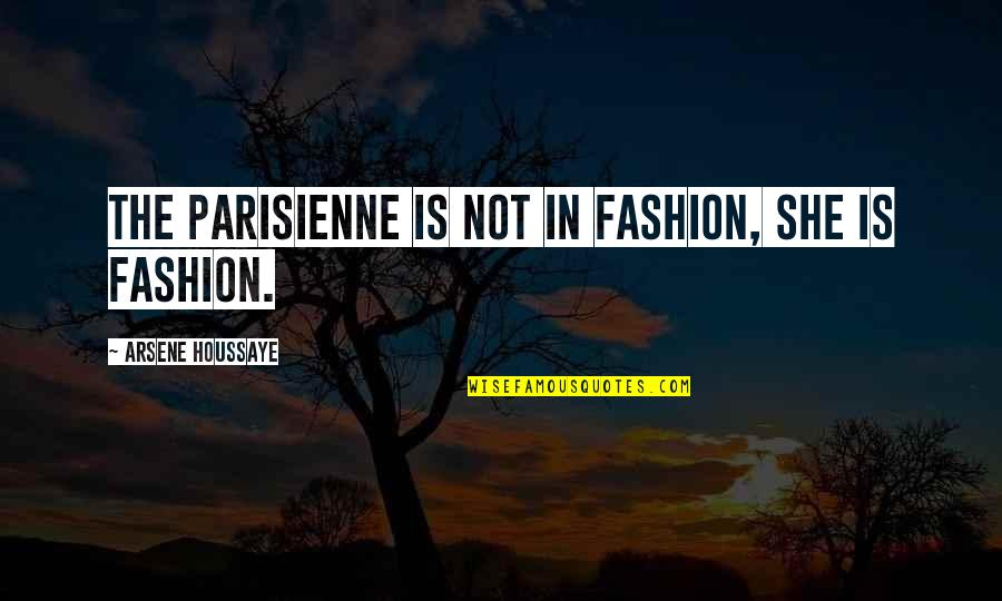 Arsene Houssaye Quotes By Arsene Houssaye: The Parisienne is not in fashion, she is