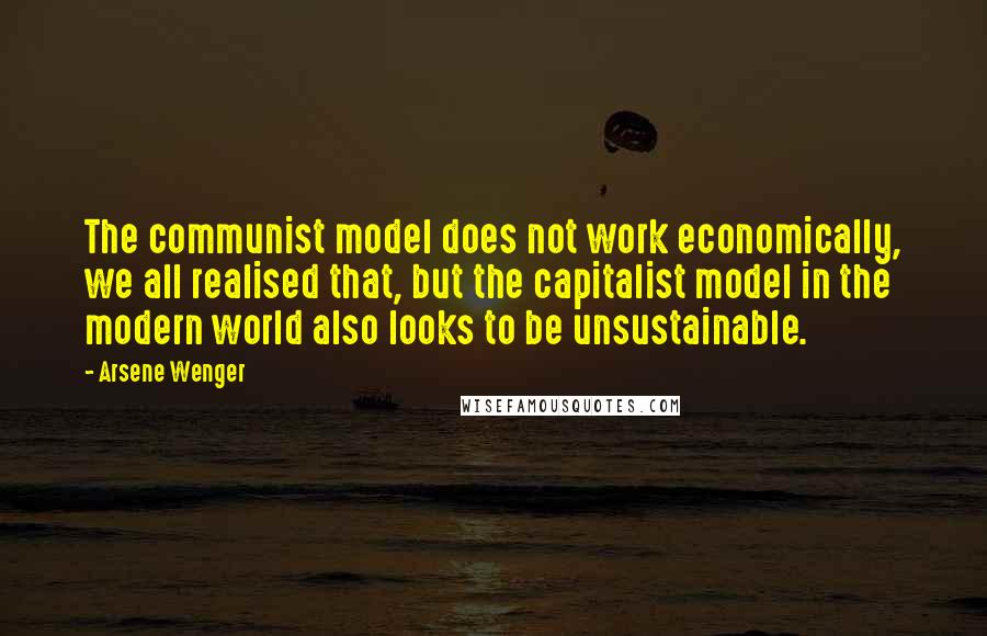 Arsene Wenger quotes: The communist model does not work economically, we all realised that, but the capitalist model in the modern world also looks to be unsustainable.
