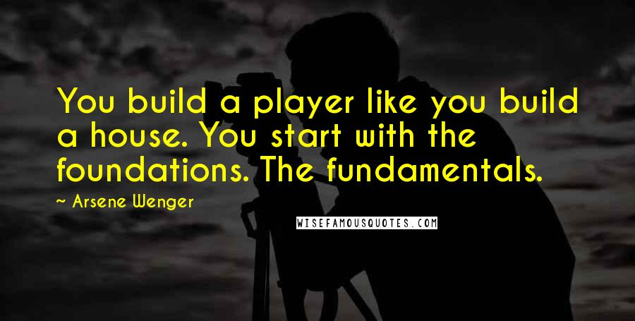 Arsene Wenger quotes: You build a player like you build a house. You start with the foundations. The fundamentals.