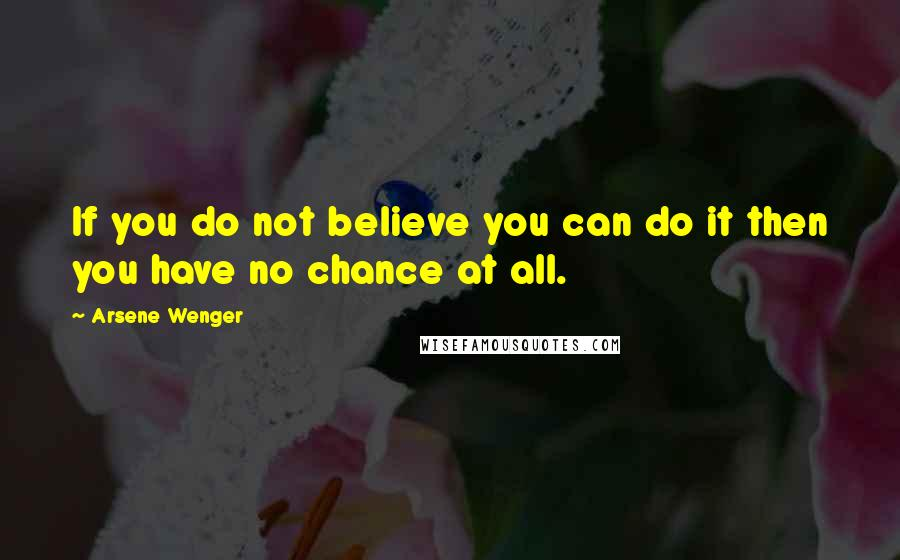 Arsene Wenger quotes: If you do not believe you can do it then you have no chance at all.