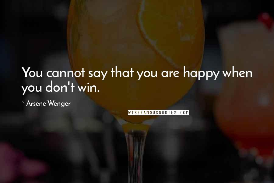 Arsene Wenger quotes: You cannot say that you are happy when you don't win.
