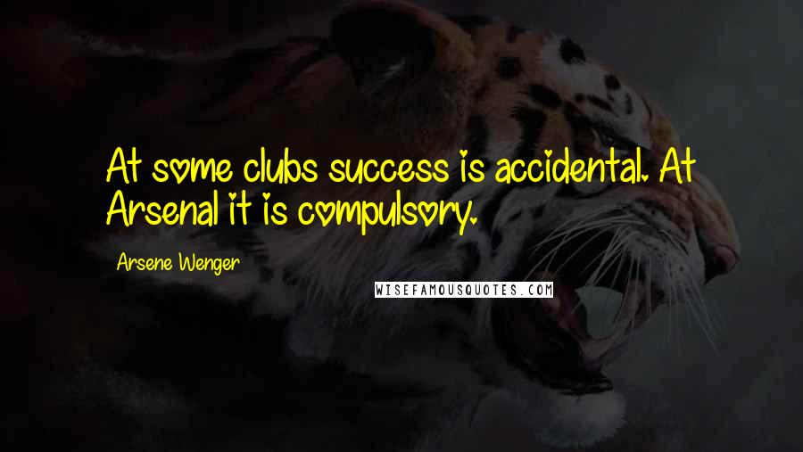 Arsene Wenger quotes: At some clubs success is accidental. At Arsenal it is compulsory.