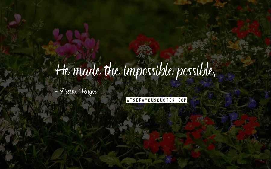 Arsene Wenger quotes: He made the impossible possible.