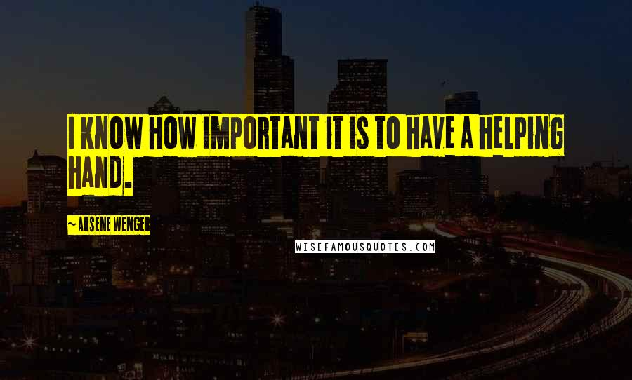 Arsene Wenger quotes: I know how important it is to have a helping hand.