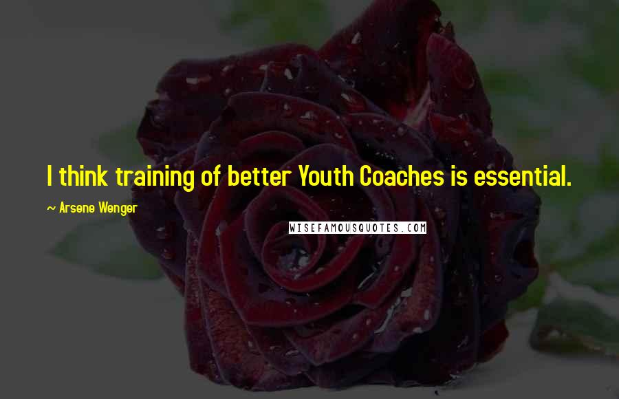 Arsene Wenger quotes: I think training of better Youth Coaches is essential.