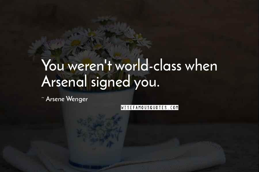 Arsene Wenger quotes: You weren't world-class when Arsenal signed you.