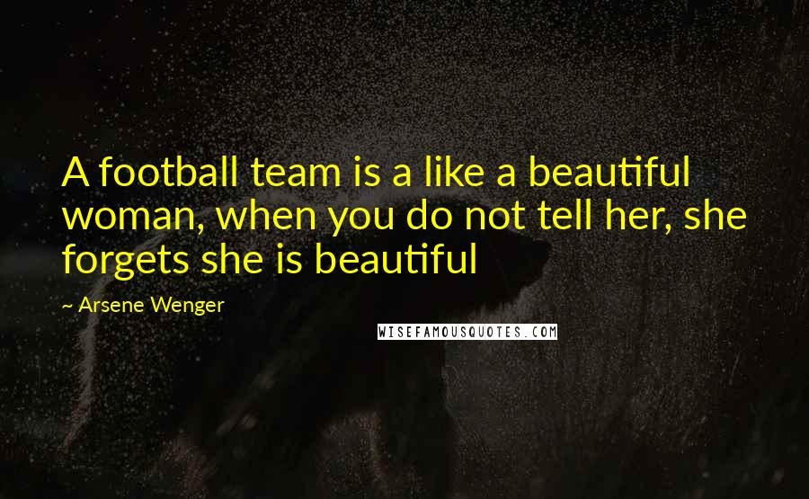 Arsene Wenger quotes: A football team is a like a beautiful woman, when you do not tell her, she forgets she is beautiful