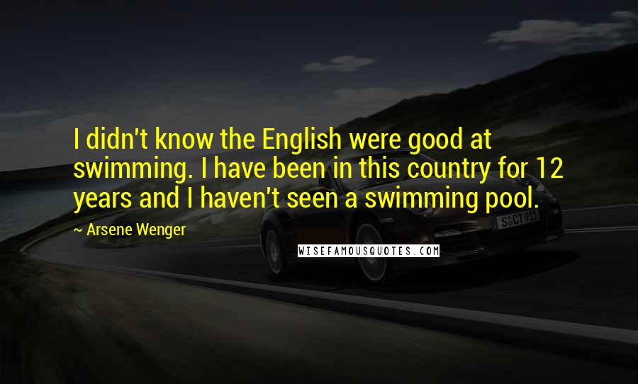 Arsene Wenger quotes: I didn't know the English were good at swimming. I have been in this country for 12 years and I haven't seen a swimming pool.