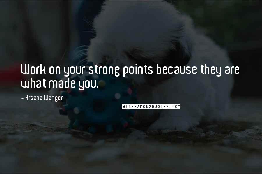 Arsene Wenger quotes: Work on your strong points because they are what made you.