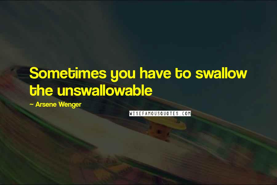 Arsene Wenger quotes: Sometimes you have to swallow the unswallowable