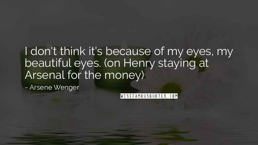 Arsene Wenger quotes: I don't think it's because of my eyes, my beautiful eyes. (on Henry staying at Arsenal for the money)