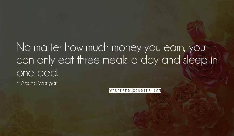 Arsene Wenger quotes: No matter how much money you earn, you can only eat three meals a day and sleep in one bed.