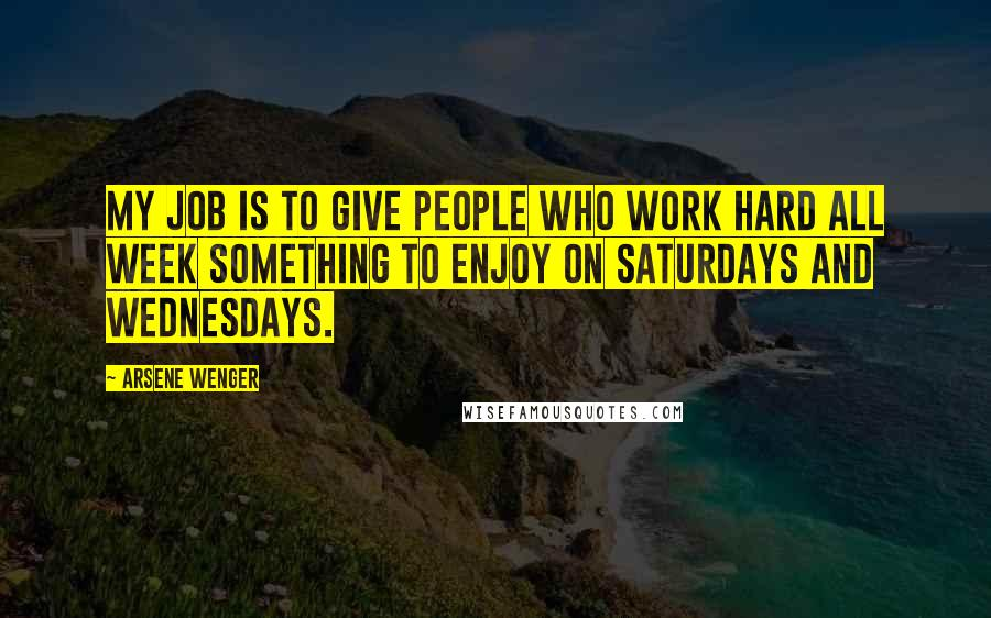 Arsene Wenger quotes: My job is to give people who work hard all week something to enjoy on Saturdays and Wednesdays.