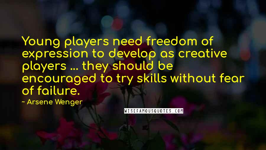Arsene Wenger quotes: Young players need freedom of expression to develop as creative players ... they should be encouraged to try skills without fear of failure.