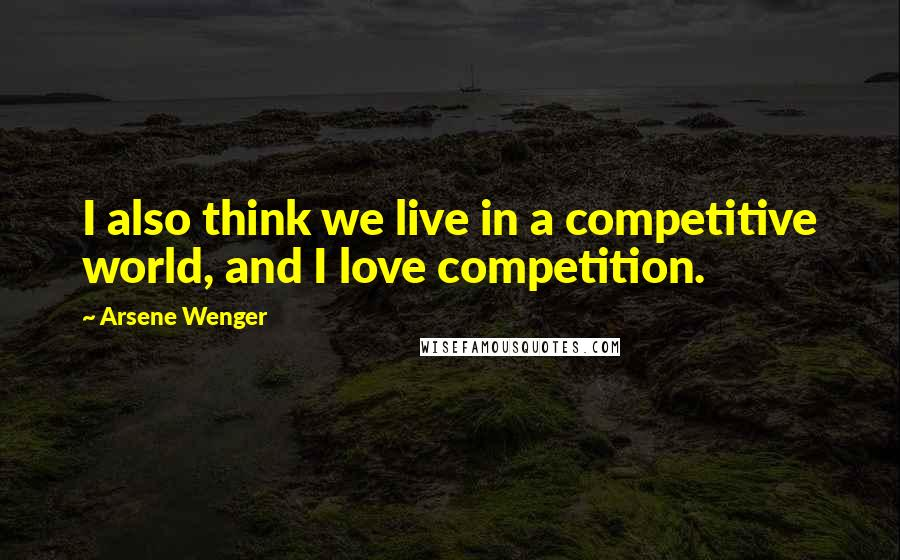 Arsene Wenger quotes: I also think we live in a competitive world, and I love competition.