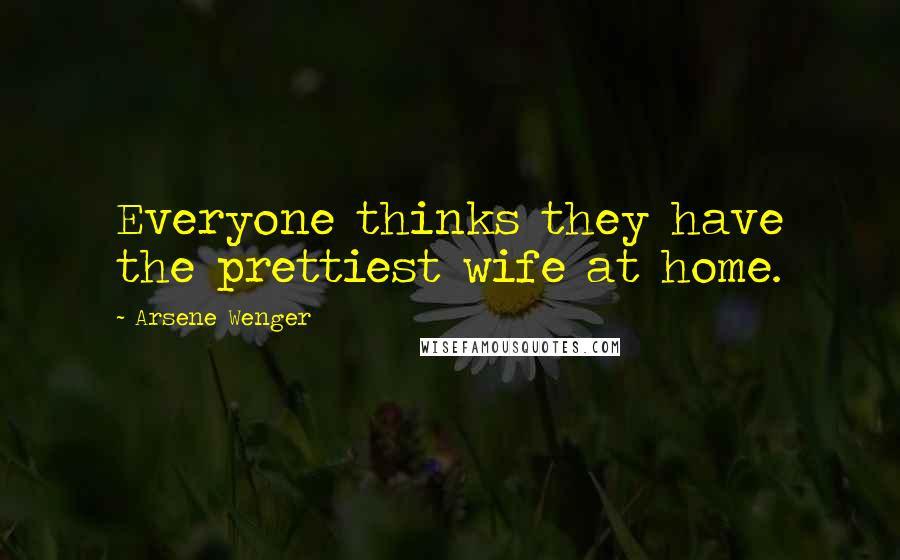 Arsene Wenger quotes: Everyone thinks they have the prettiest wife at home.