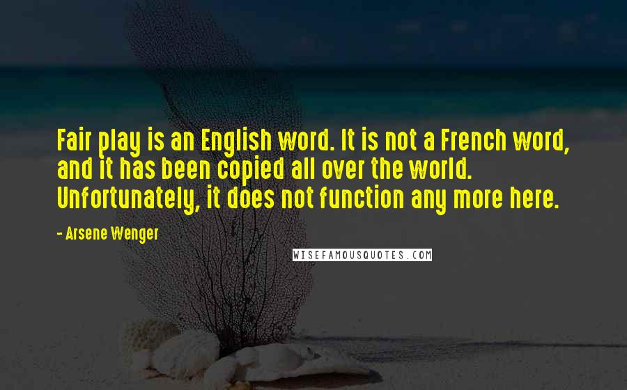Arsene Wenger quotes: Fair play is an English word. It is not a French word, and it has been copied all over the world. Unfortunately, it does not function any more here.