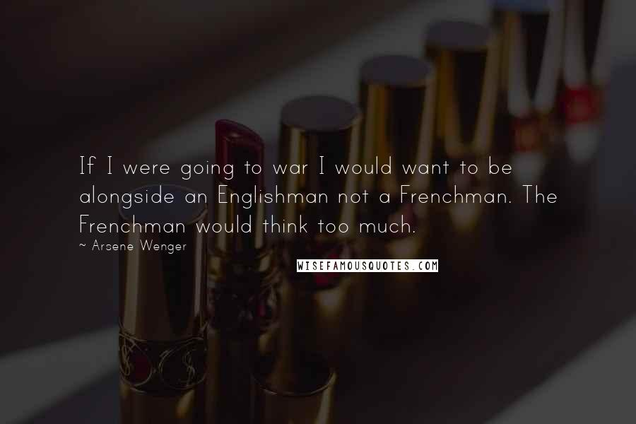 Arsene Wenger quotes: If I were going to war I would want to be alongside an Englishman not a Frenchman. The Frenchman would think too much.