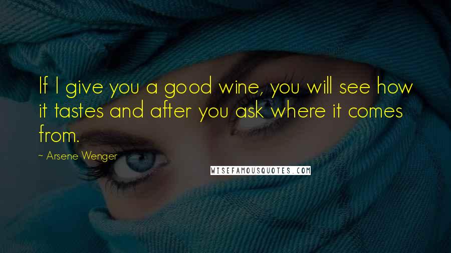 Arsene Wenger quotes: If I give you a good wine, you will see how it tastes and after you ask where it comes from.