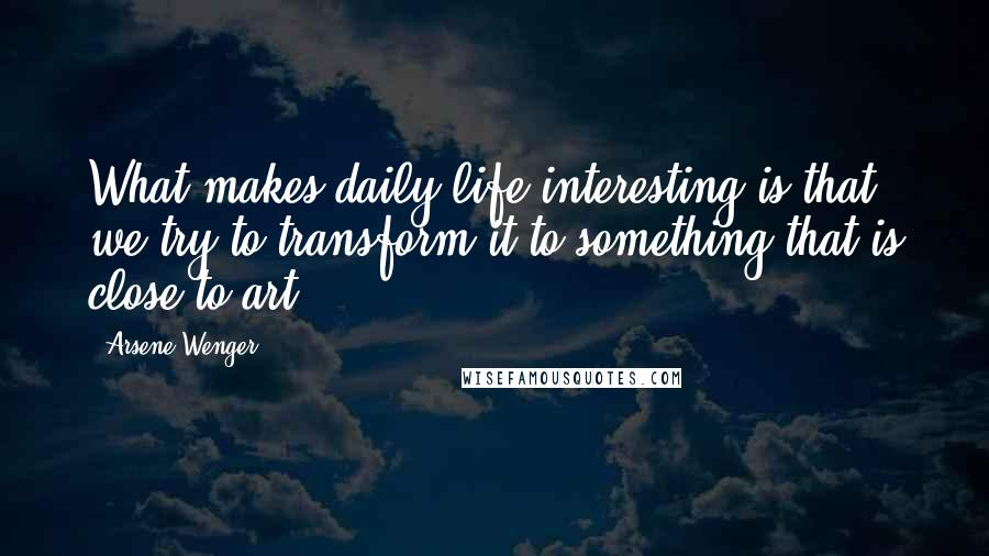 Arsene Wenger quotes: What makes daily life interesting is that we try to transform it to something that is close to art.