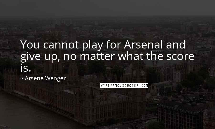 Arsene Wenger quotes: You cannot play for Arsenal and give up, no matter what the score is.