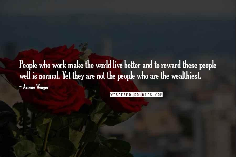 Arsene Wenger quotes: People who work make the world live better and to reward these people well is normal. Yet they are not the people who are the wealthiest.