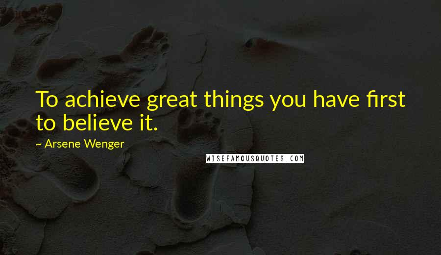 Arsene Wenger quotes: To achieve great things you have first to believe it.
