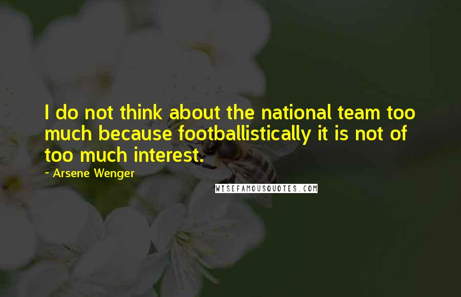 Arsene Wenger quotes: I do not think about the national team too much because footballistically it is not of too much interest.