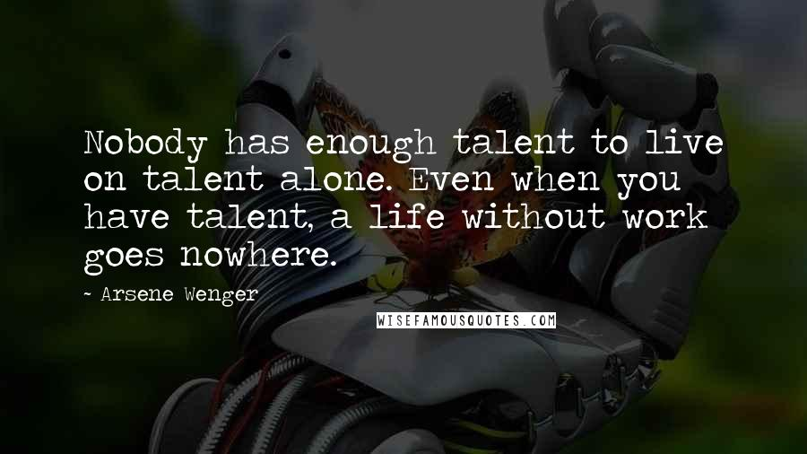 Arsene Wenger quotes: Nobody has enough talent to live on talent alone. Even when you have talent, a life without work goes nowhere.