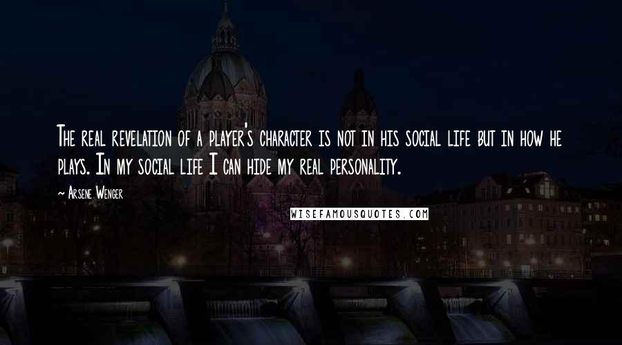 Arsene Wenger quotes: The real revelation of a player's character is not in his social life but in how he plays. In my social life I can hide my real personality.