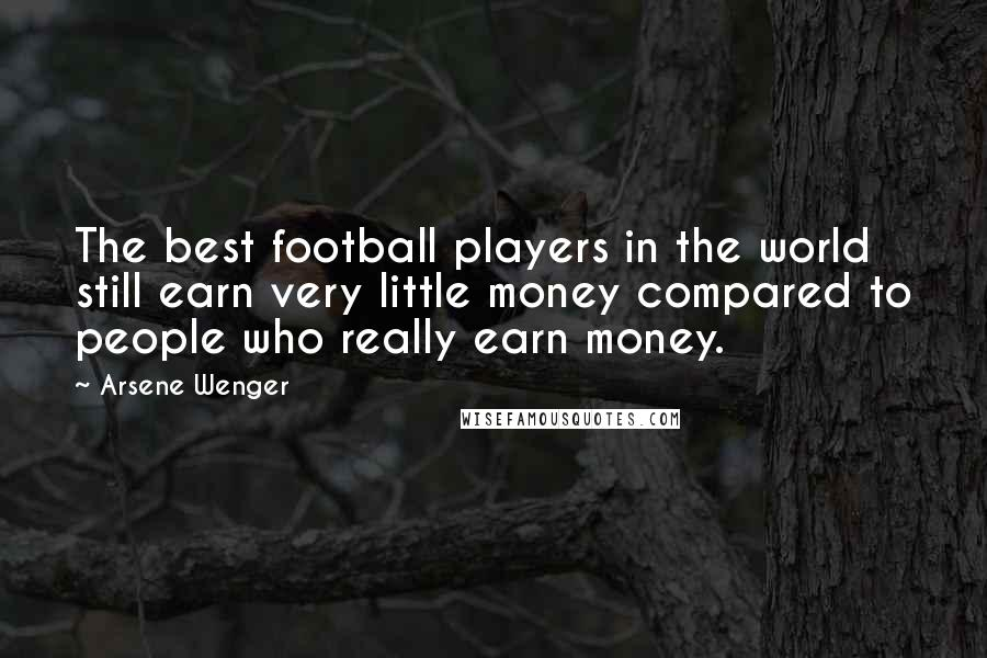 Arsene Wenger quotes: The best football players in the world still earn very little money compared to people who really earn money.