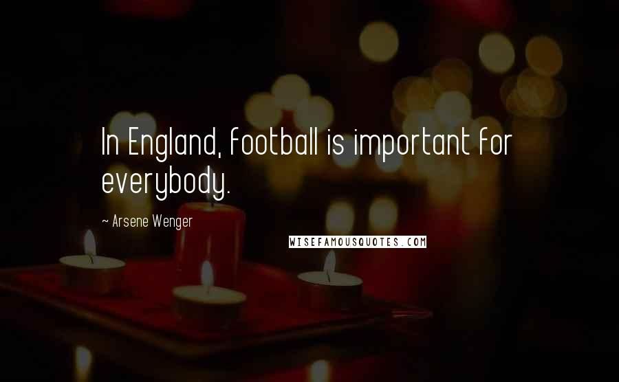 Arsene Wenger quotes: In England, football is important for everybody.