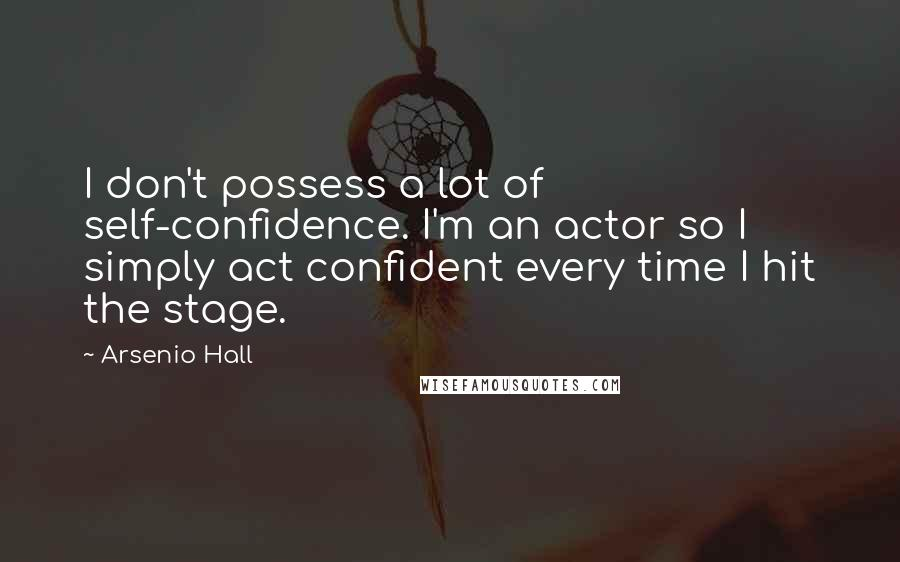 Arsenio Hall quotes: I don't possess a lot of self-confidence. I'm an actor so I simply act confident every time I hit the stage.