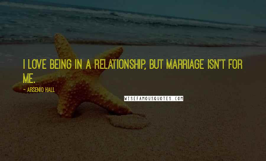 Arsenio Hall quotes: I love being in a relationship, but marriage isn't for me.