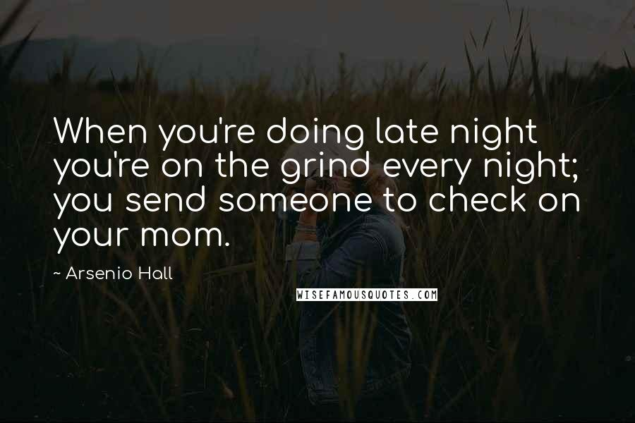 Arsenio Hall quotes: When you're doing late night you're on the grind every night; you send someone to check on your mom.