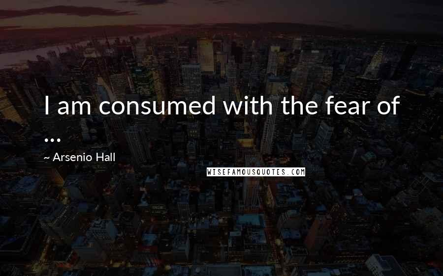 Arsenio Hall quotes: I am consumed with the fear of ...