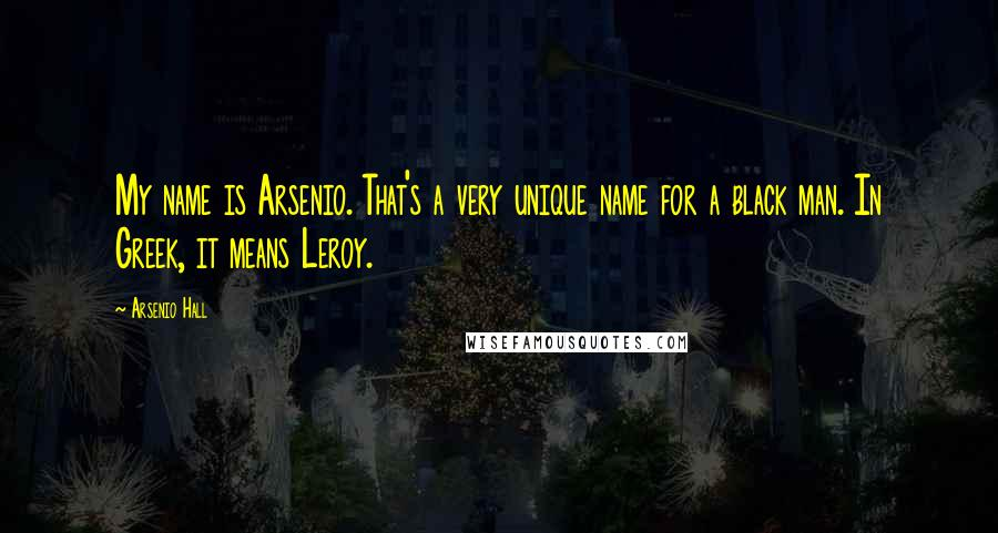 Arsenio Hall quotes: My name is Arsenio. That's a very unique name for a black man. In Greek, it means Leroy.