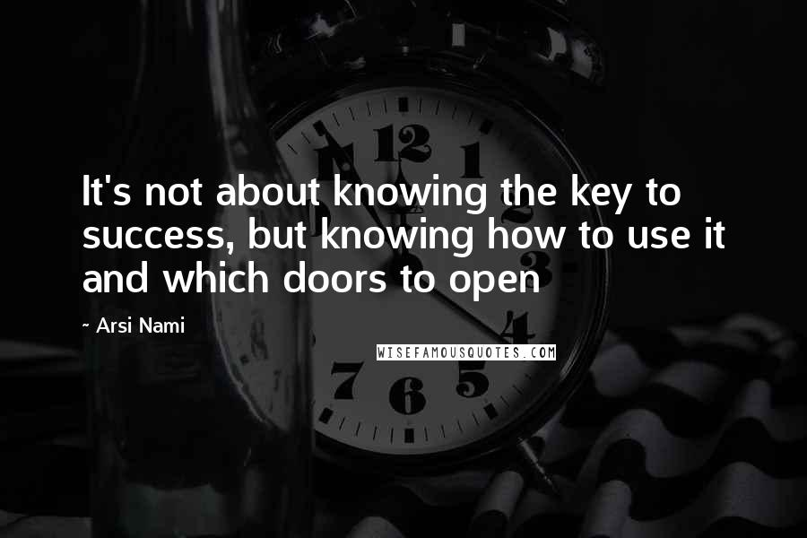 Arsi Nami quotes: It's not about knowing the key to success, but knowing how to use it and which doors to open