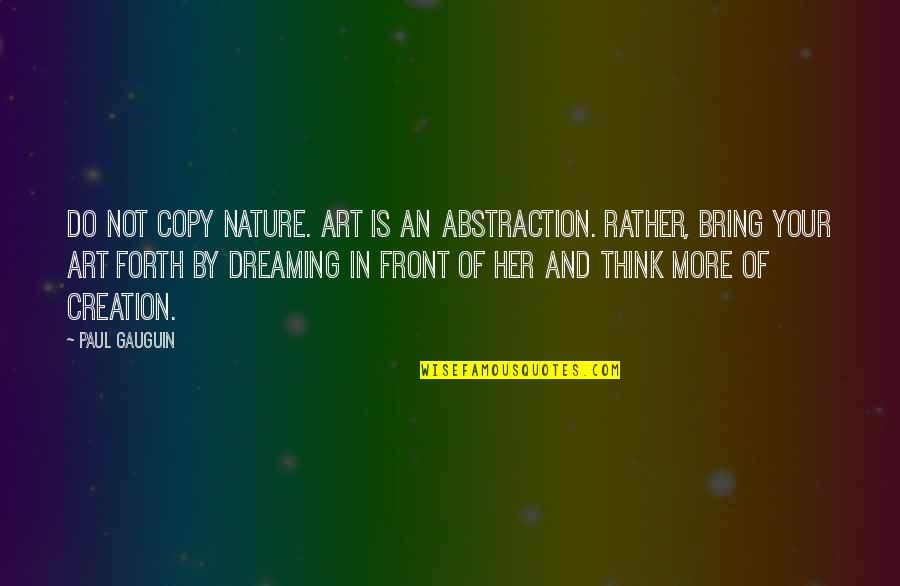 Art And Copy Quotes By Paul Gauguin: Do not copy nature. Art is an abstraction.