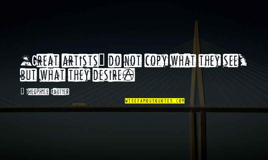 Art And Copy Quotes By Theophile Gautier: [Great artists] do not copy what they see,
