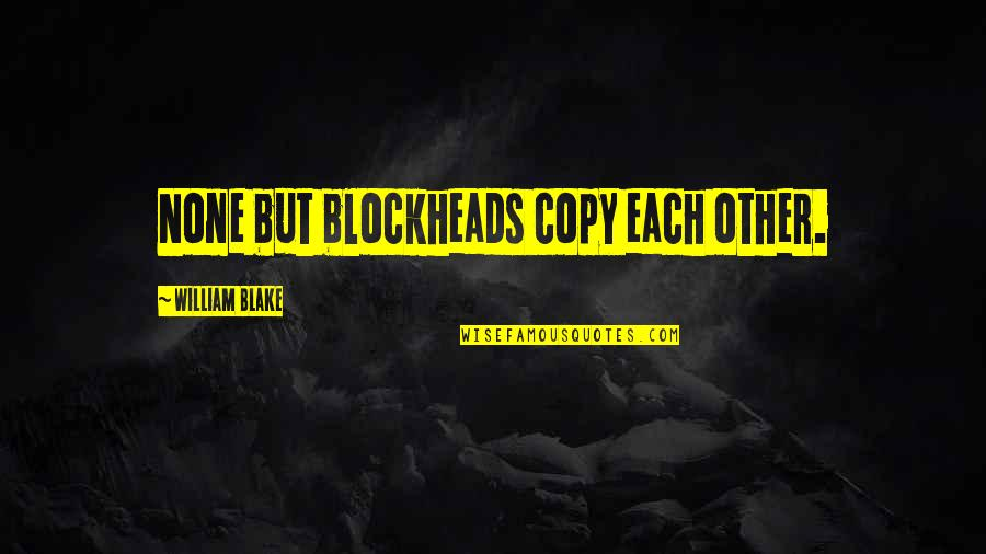 Art And Copy Quotes By William Blake: None but blockheads copy each other.